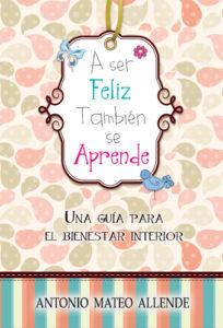 """Libro de Antonio Mateo Allende """"A ser feliz, también se aprende"""""""
